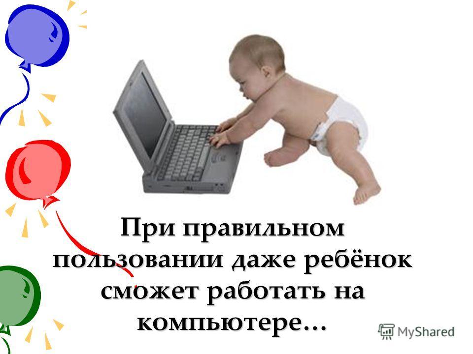 При правильном пользовании даже ребёнок сможет работать на компьютере…