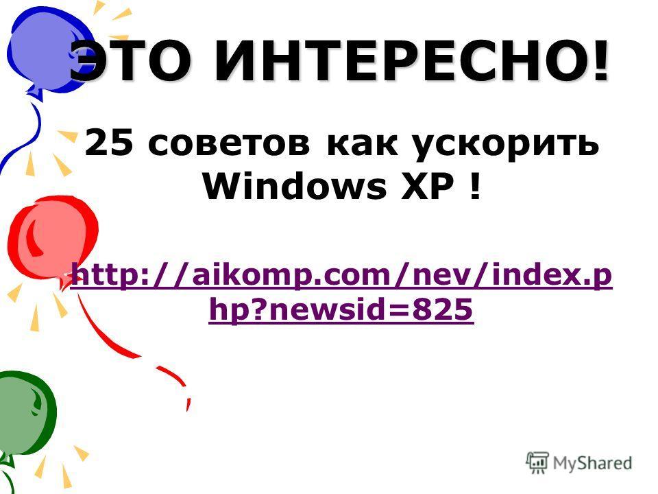 ЭТО ИНТЕРЕСНО! 25 советов как ускорить Windows XP ! http://aikomp.com/nev/index.p hp?newsid=825