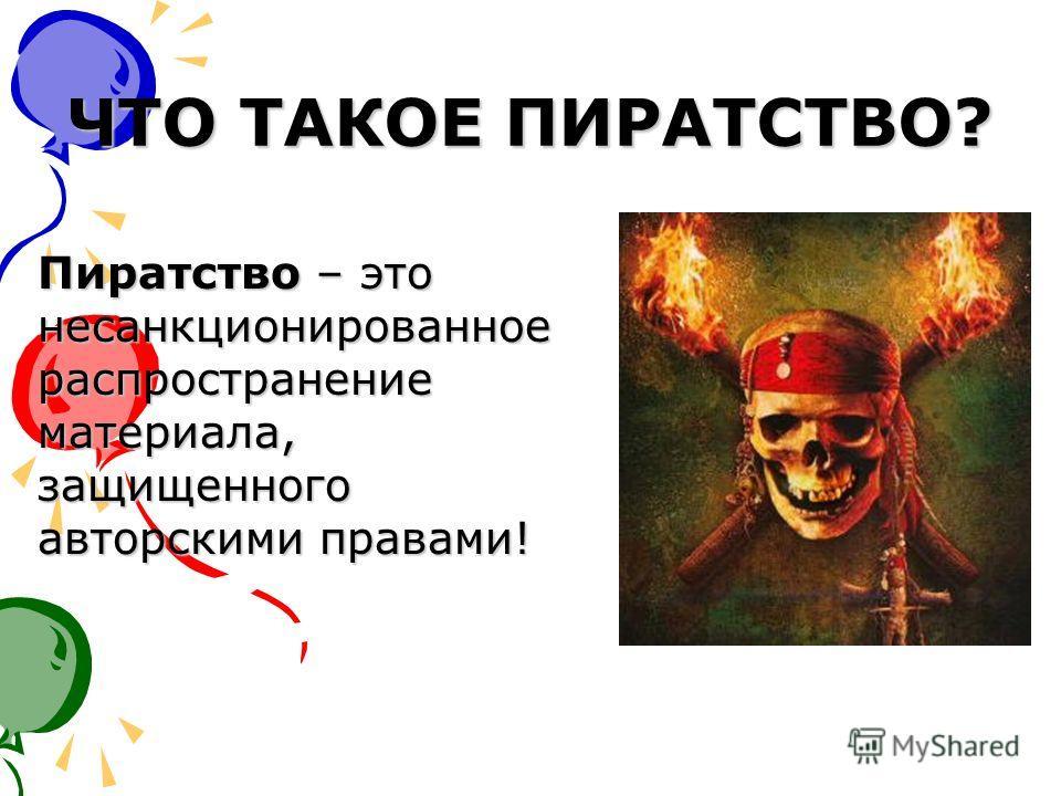 ЧТО ТАКОЕ ПИРАТСТВО? Пиратство – это несанкционированное распространение материала, защищенного авторскими правами!