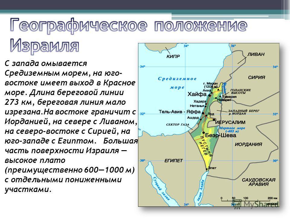 С запада омывается Средиземным морем, на юго- востоке имеет выход в Красное море. Длина береговой линии 273 км, береговая линия мало изрезана.На востоке граничит с Иорданией, на севере с Ливаном, на северо-востоке с Сирией, на юго-западе с Египтом. Б