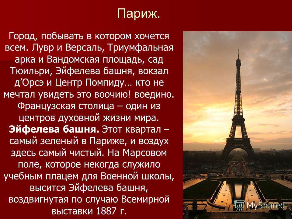 Париж. Город, побывать в котором хочется всем. Лувр и Версаль, Триумфальная арка и Вандомская площадь, сад Тюильри, Эйфелева башня, вокзал дОрсэ и Центр Помпиду… кто не мечтал увидеть это воочию! воедино. Французская столица – один из центров духовно