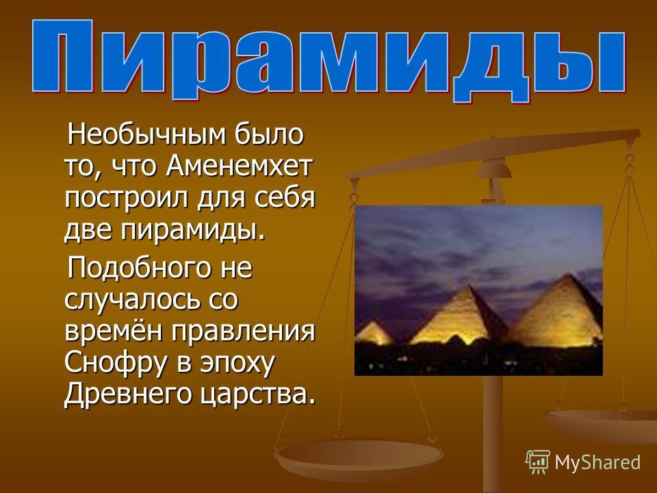 Необычным было то, что Аменемхет построил для себя две пирамиды. Необычным было то, что Аменемхет построил для себя две пирамиды. Подобного не случалось со времён правления Снофру в эпоху Древнего царства. Подобного не случалось со времён правления С