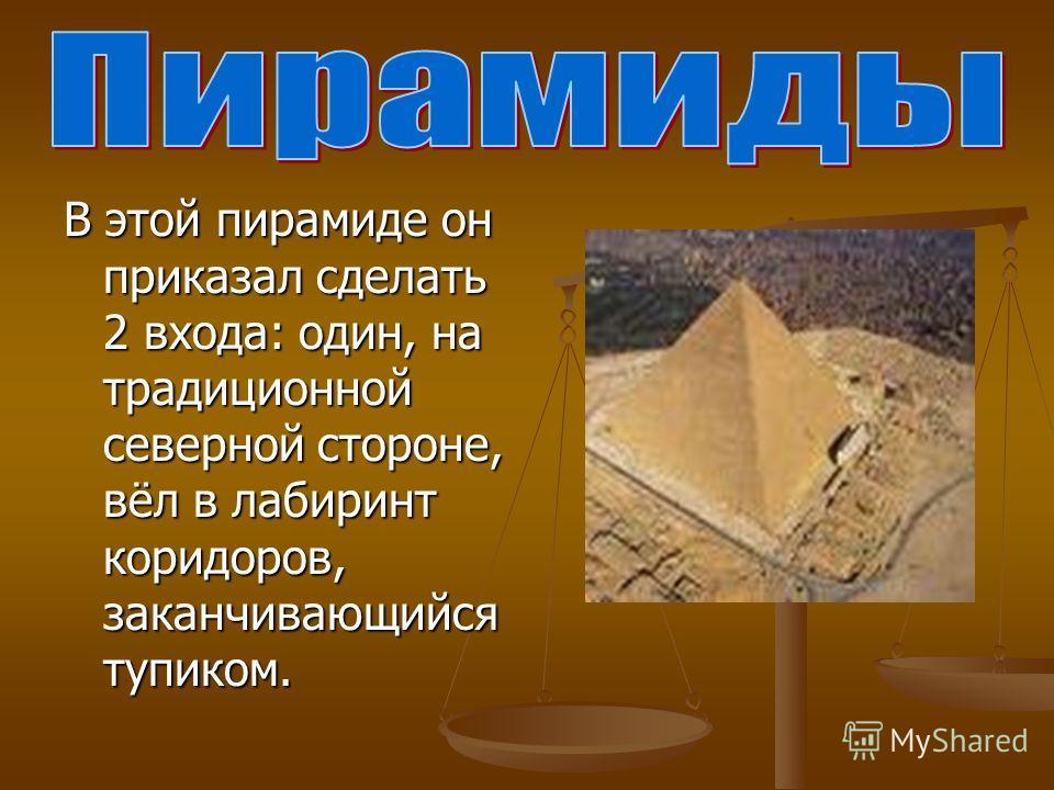 В этой пирамиде он приказал сделать 2 входа: один, на традиционной северной стороне, вёл в лабиринт коридоров, заканчивающийся тупиком.