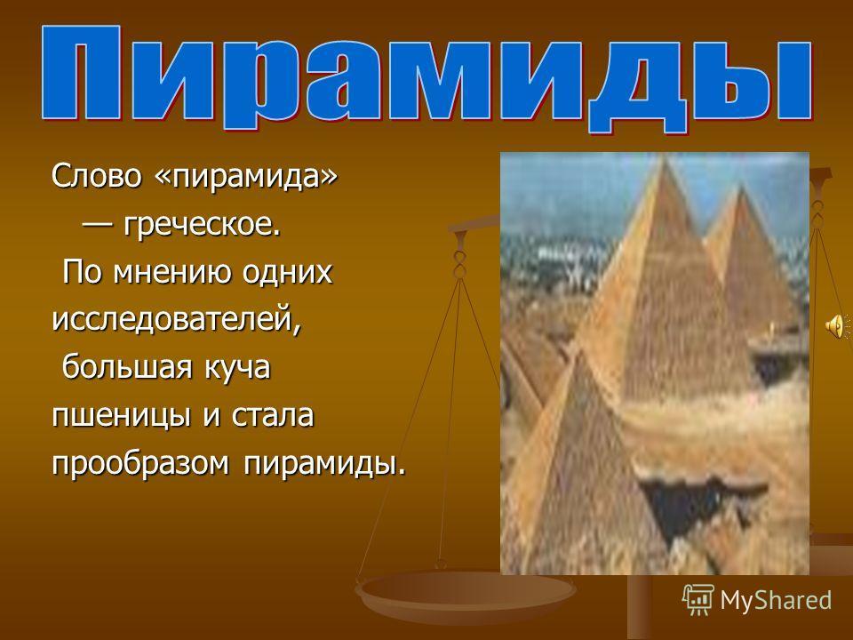 Слово «пирамида» греческое. греческое. По мнению одних По мнению однихисследователей, большая куча большая куча пшеницы и стала прообразом пирамиды.