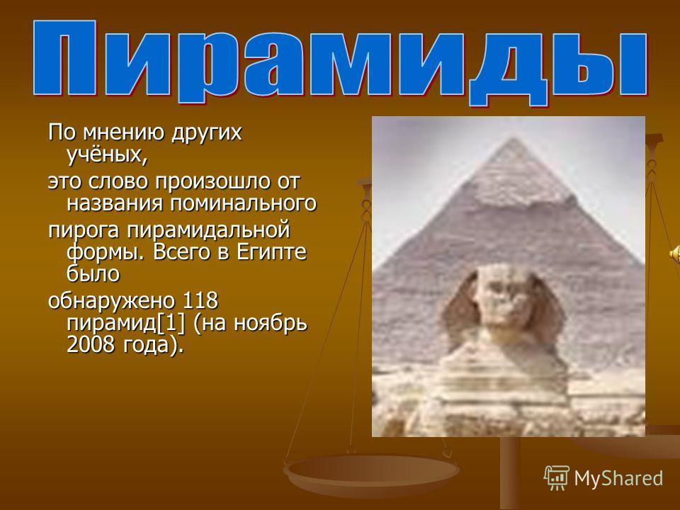 По мнению других учёных, это слово произошло от названия поминального пирога пирамидальной формы. Всего в Египте было обнаружено 118 пирамид[1] (на ноябрь 2008 года).