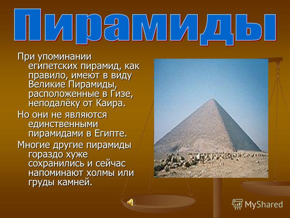 При упоминании египетских пирамид, как правило, имеют в виду Великие Пирамиды, расположенные в Гизе, неподалёку от Каира. Но они не являются единственными пирамидами в Египте. Многие другие пирамиды гораздо хуже сохранились и сейчас напоминают холмы