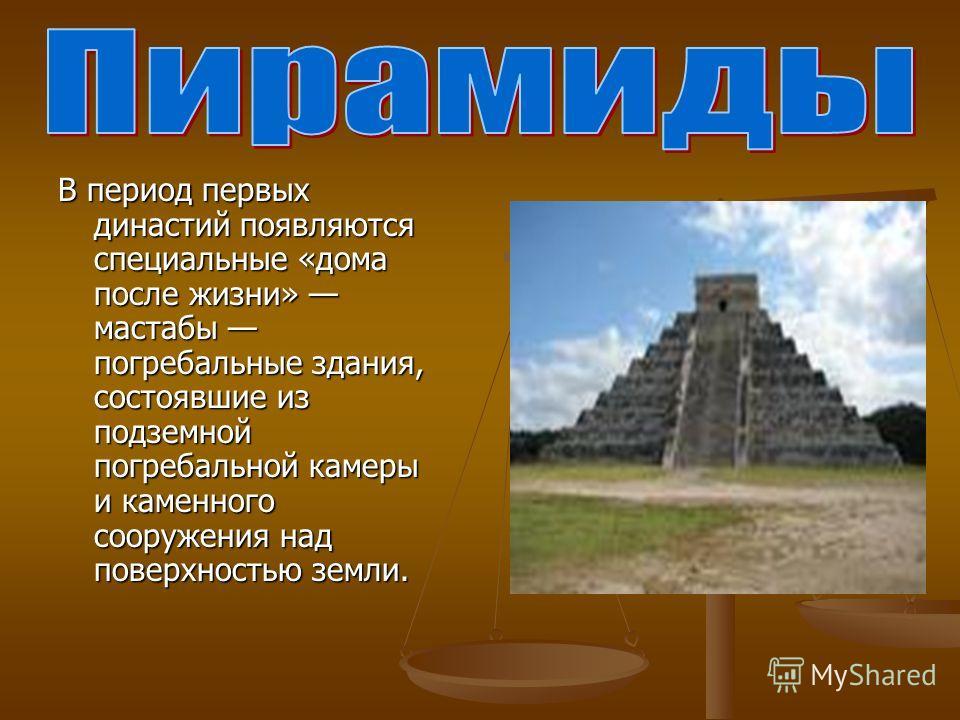 В период первых династий появляются специальные «дома после жизни» мастабы погребальные здания, состоявшие из подземной погребальной камеры и каменного сооружения над поверхностью земли.