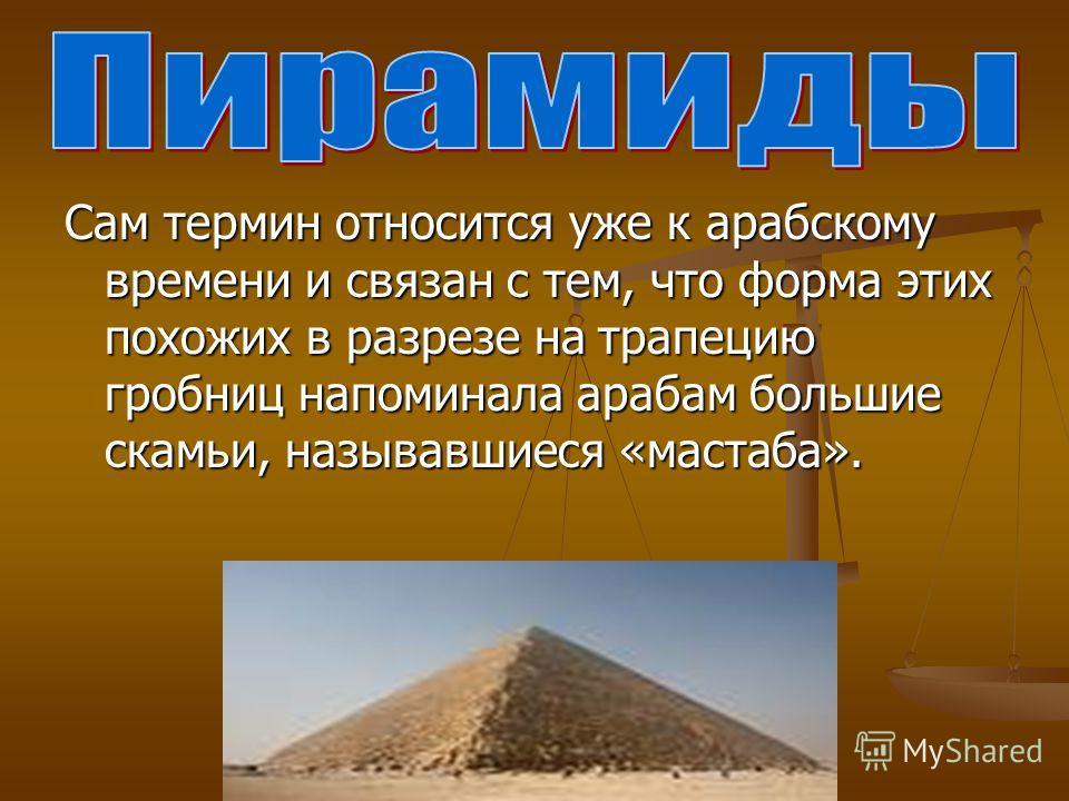 Сам термин относится уже к арабскому времени и связан с тем, что форма этих похожих в разрезе на трапецию гробниц напоминала арабам большие скамьи, называвшиеся «мастаба».