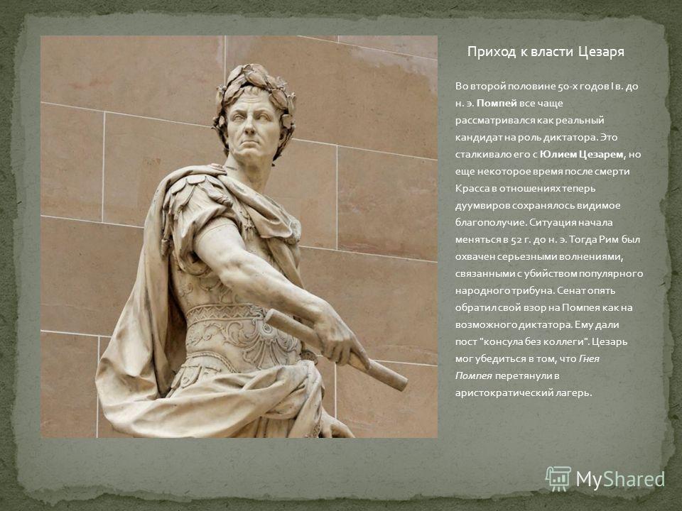 Приход к власти Цезаря Во второй половине 50- х годов I в. до н. э. Помпей все чаще рассматривался как реальный кандидат на роль диктатора. Это сталкивало его с Юлием Цезарем, но еще некоторое время после смерти Красса в отношениях теперь дуумвиров с