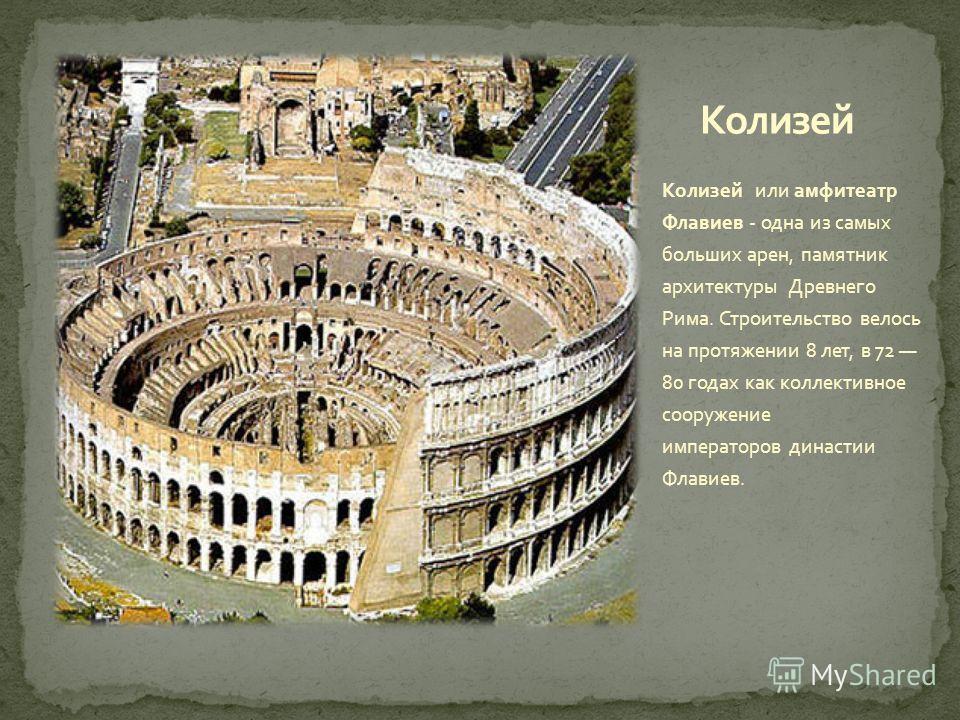 Колизей или амфитеатр Флавиев - одна из самых больших арен, памятник архитектуры Древнего Рима. Строительство велось на протяжении 8 лет, в 72 80 годах как коллективное сооружение императоров династии Флавиев.