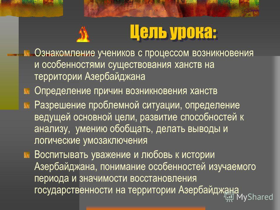 Цель урока: Ознакомление учеников с процессом возникновения и особенностями существования ханств на территории Азербайджана Определение причин возникновения ханств Разрешение проблемной ситуации, определение ведущей основной цели, развитие способност