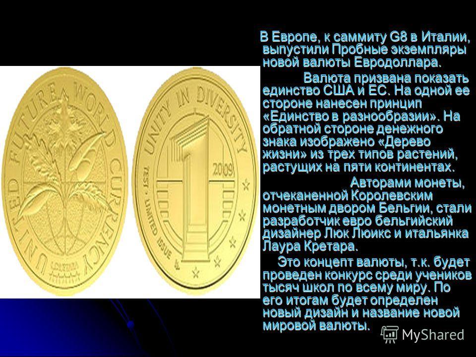 В Европе, к саммиту G8 в Италии, выпустили Пробные экземпляры новой валюты Евродоллара. В Европе, к саммиту G8 в Италии, выпустили Пробные экземпляры новой валюты Евродоллара. Валюта призвана показать единство США и ЕС. На одной ее стороне нанесен пр
