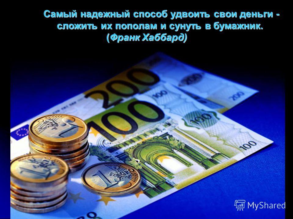Самый надежный способ удвоить свои деньги - сложить их пополам и сунуть в бумажник. (Франк Хаббард) Самый надежный способ удвоить свои деньги - сложить их пополам и сунуть в бумажник. (Франк Хаббард)