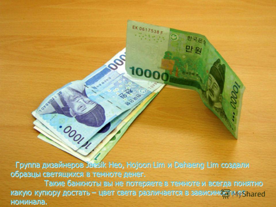 Группа дизайнеров Jaesik Heo, Hojoon Lim и Dahaeng Lim создали образцы светящихся в темноте денег. Группа дизайнеров Jaesik Heo, Hojoon Lim и Dahaeng Lim создали образцы светящихся в темноте денег. Такие банкноты вы не потеряете в темноте и всегда по