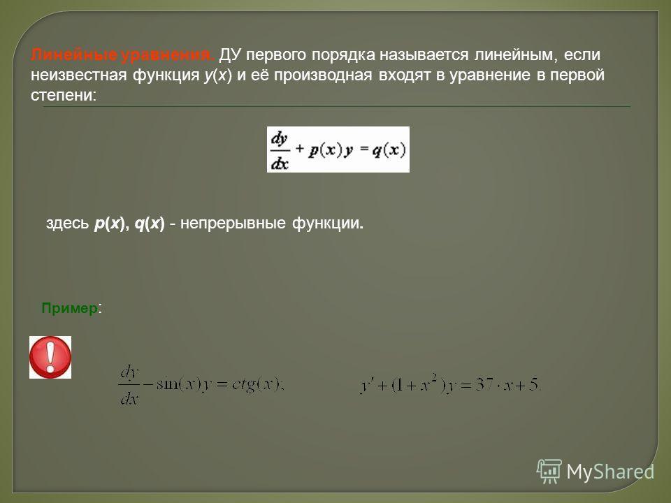 Линейные уравнения. ДУ первого порядка называется линейным, если неизвестная функция y(x) и её производная входят в уравнение в первой степени: здесь p(x), q(x) - непрерывные функции. Пример :