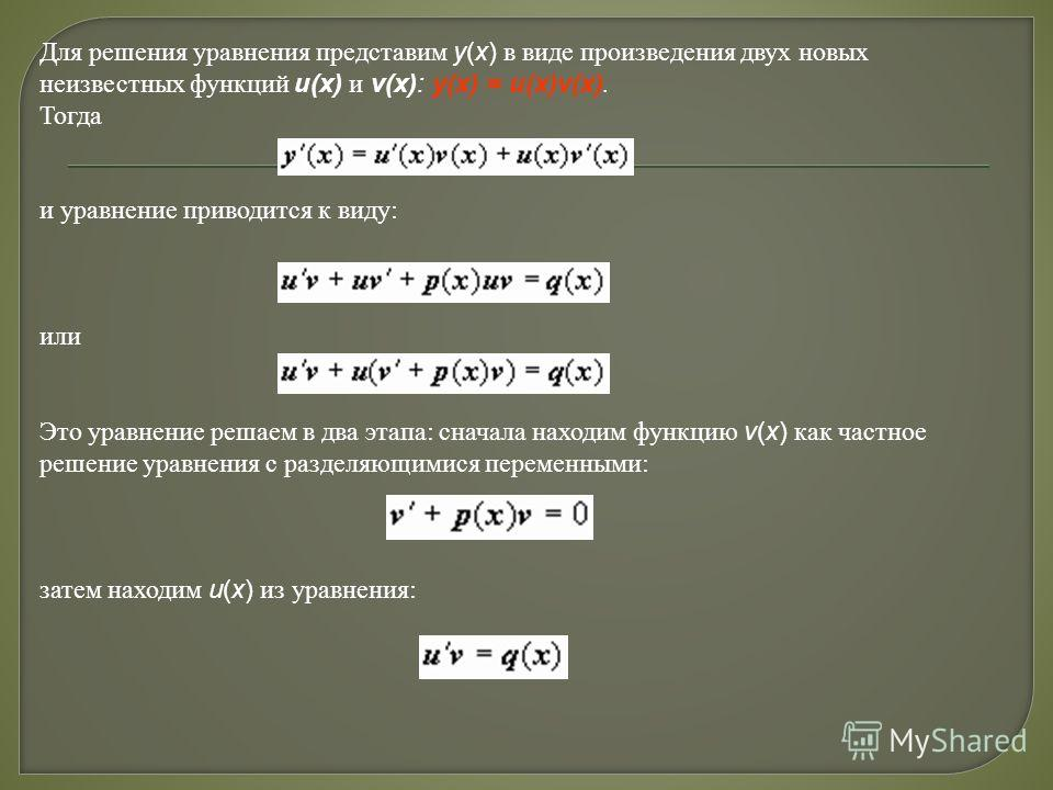 Для решения уравнения представим y(x) в виде произведения двух новых неизвестных функций u(x) и v(x): y(x) = u(x)v(x). Тогда и уравнение приводится к виду: или Это уравнение решаем в два этапа: сначала находим функцию v(x) как частное решение уравнен