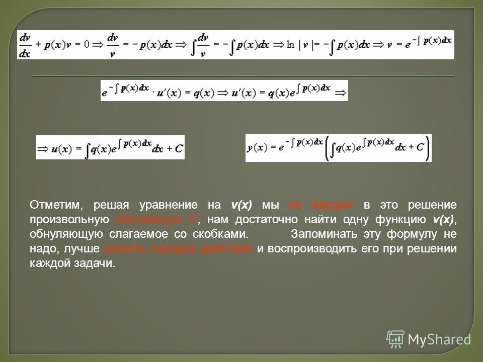 Отметим, решая уравнение на v(x) мы не вводим в это решение произвольную постоянную C, нам достаточно найти одну функцию v(x), обнуляющую слагаемое со скобками. Запоминать эту формулу не надо, лучше усвоить порядок действий и воспроизводить его при р