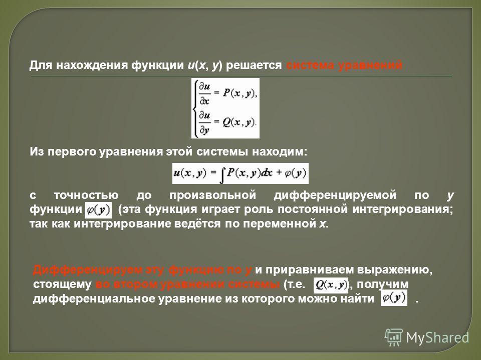 Для нахождения функции u(x, y) решается система уравнений Из первого уравнения этой системы находим: с точностью до произвольной дифференцируемой по y функции (эта функция играет роль постоянной интегрирования; так как интегрирование ведётся по перем