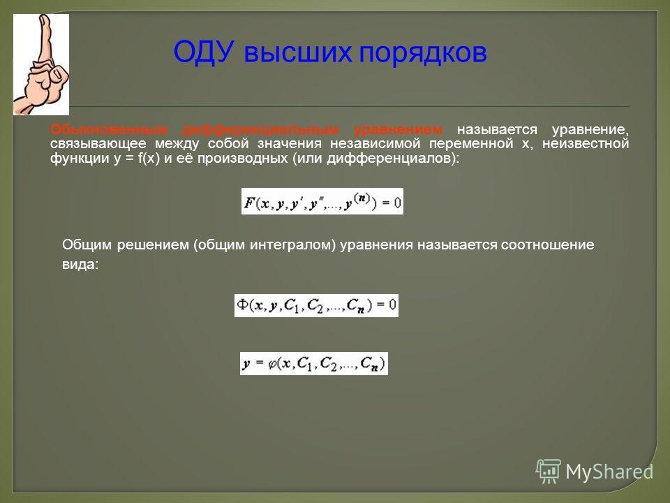 ОДУ высших порядков Обыкновенным дифференциальным уравнением называется уравнение, связывающее между собой значения независимой переменной x, неизвестной функции y = f(x) и её производных (или дифференциалов): Общим решением (общим интегралом) уравне