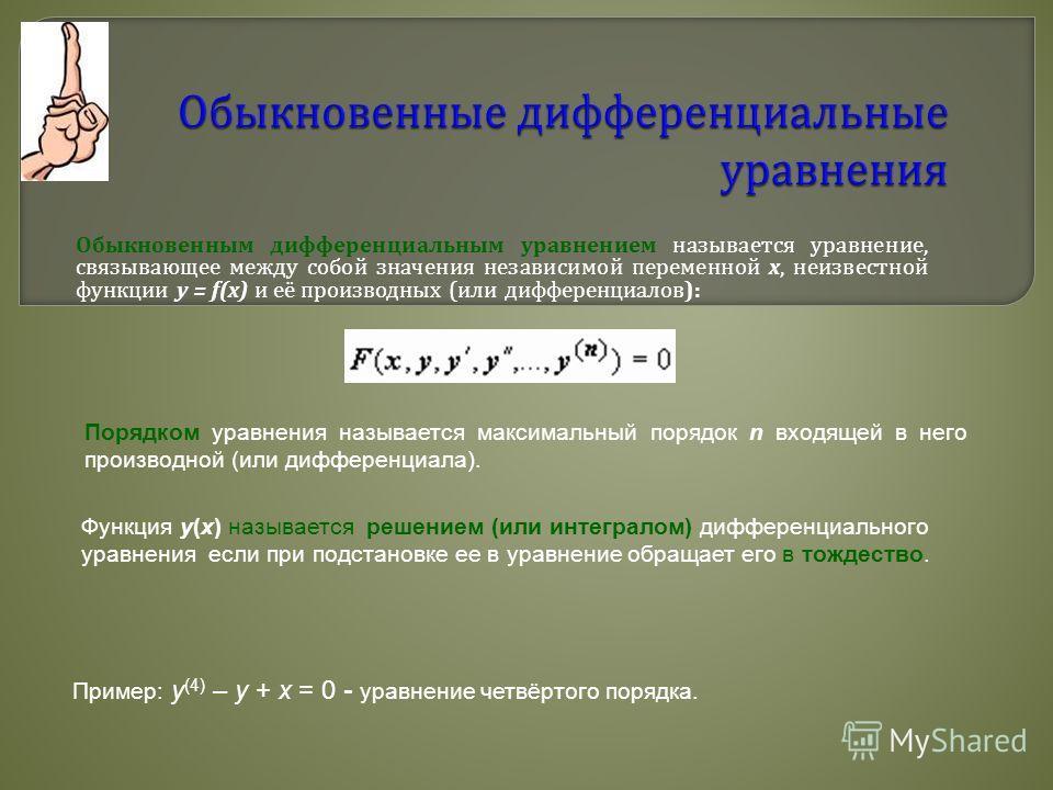 Обыкновенным дифференциальным уравнением называется уравнение, связывающее между собой значения независимой переменной x, неизвестной функции y = f(x) и её производных ( или дифференциалов ): Порядком уравнения называется максимальный порядок n входя