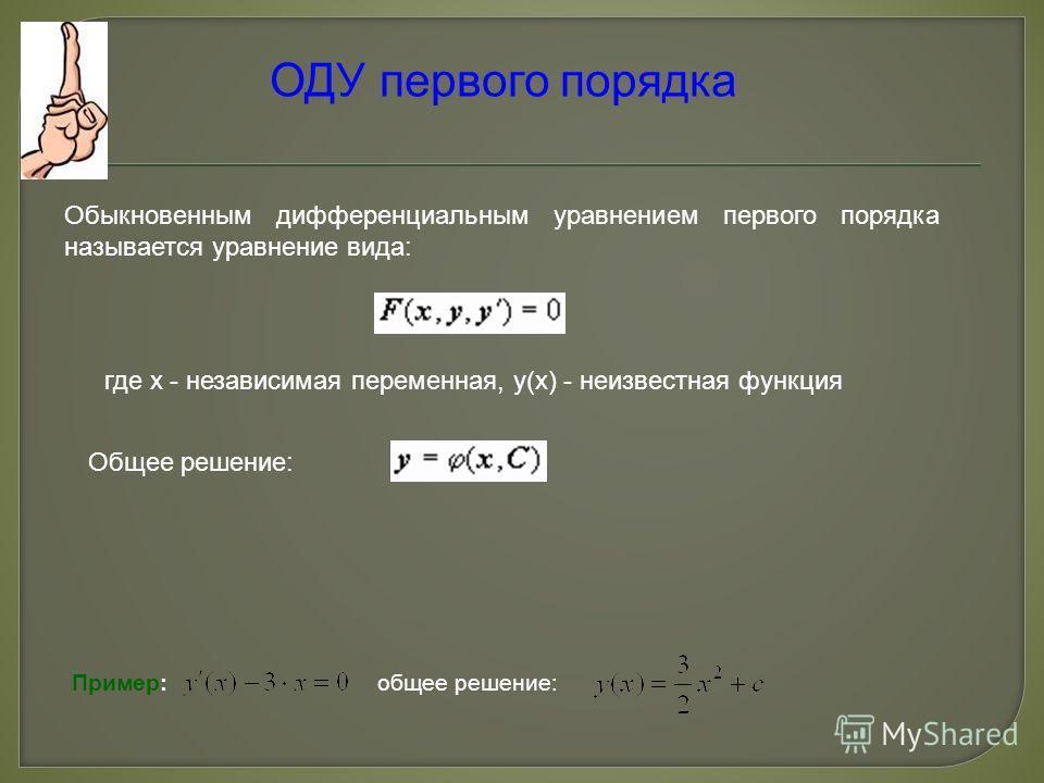 ОДУ первого порядка Обыкновенным дифференциальным уравнением первого порядка называется уравнение вида: где x - независимая переменная, y(x) - неизвестная функция Общее решение: Пример: общее решение: