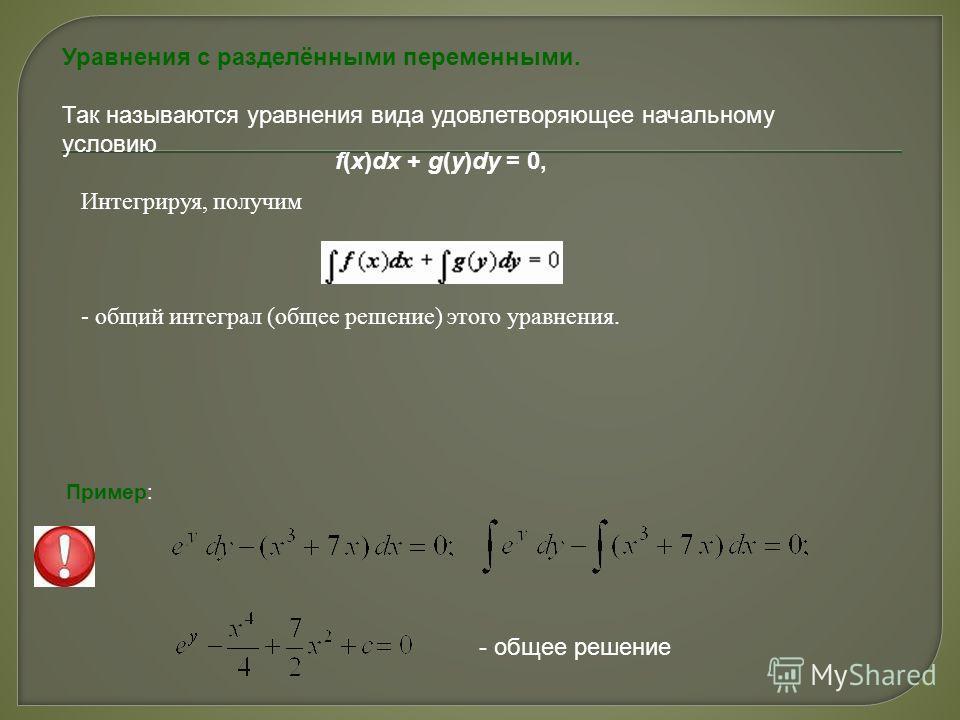 Уравнения с разделёнными переменными. Так называются уравнения вида удовлетворяющее начальному условию f(x)dx + g(y)dy = 0, Интегрируя, получим - общий интеграл (общее решение) этого уравнения. Пример: - общее решение