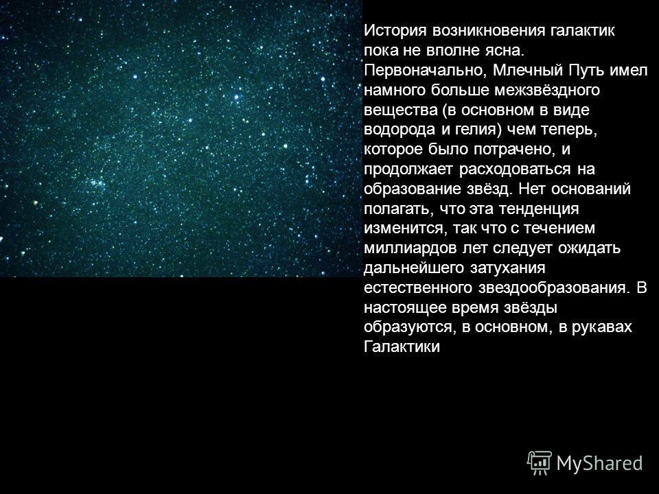 История возникновения галактик пока не вполне ясна. Первоначально, Млечный Путь имел намного больше межзвёздного вещества (в основном в виде водорода и гелия) чем теперь, которое было потрачено, и продолжает расходоваться на образование звёзд. Нет ос