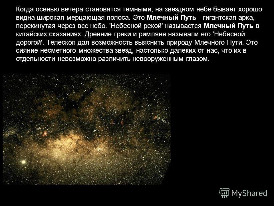 Когда осенью вечера становятся темными, на звездном небе бывает хорошо видна широкая мерцающая полоса. Это Млечный Путь - гигантская арка, перекинутая через все небо. 'Небесной рекой' называется Млечный Путь в китайских сказаниях. Древние греки и рим