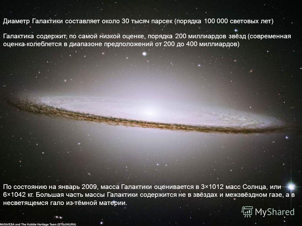 Диаметр Галактики составляет около 30 тысяч парсек (порядка 100 000 световых лет) Галактика содержит, по самой низкой оценке, порядка 200 миллиардов звёзд (современная оценка колеблется в диапазоне предположений от 200 до 400 миллиардов) По состоянию