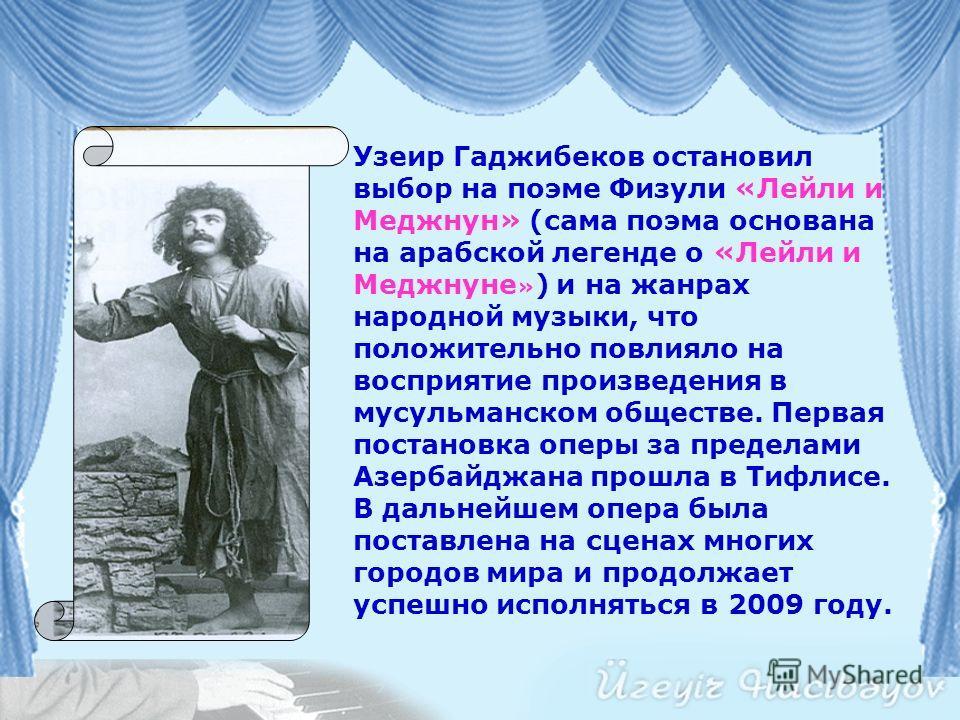 Оперой Узеира Гаджибекова «Лейли и Меджнун» была заложена основа азербайджанской оперы. Композитор стал основоположником жанра мугам-оперы. Впоследствии он вспоминал: В то время я, автор оперы, знал лишь основы сольфеджио, но не имел никакого предста
