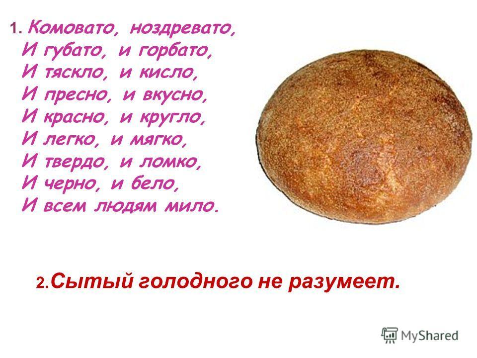 2. Сытый голодного не разумеет. 1. Комовато, ноздревато, И губато, и горбато, И тяскло, и кисло, И пресно, и вкусно, И красно, и кругло, И легко, и мягко, И твердо, и ломко, И черно, и бело, И всем людям мило.