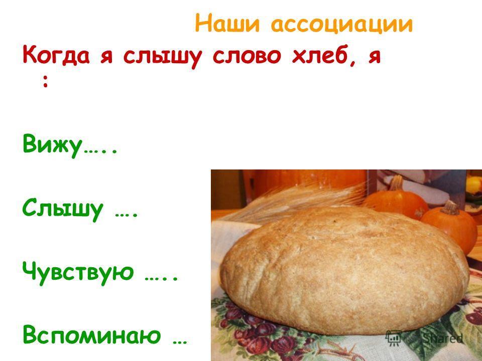 Наши ассоциации Когда я слышу слово хлеб, я : Вижу….. Слышу …. Чувствую ….. Вспоминаю …