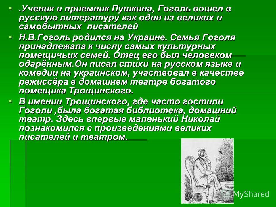 .Ученик и приемник Пушкина, Гоголь вошел в русскую литературу как один из великих и самобытных писателей.Ученик и приемник Пушкина, Гоголь вошел в русскую литературу как один из великих и самобытных писателей Н.В.Гоголь родился на Украине. Семья Гого