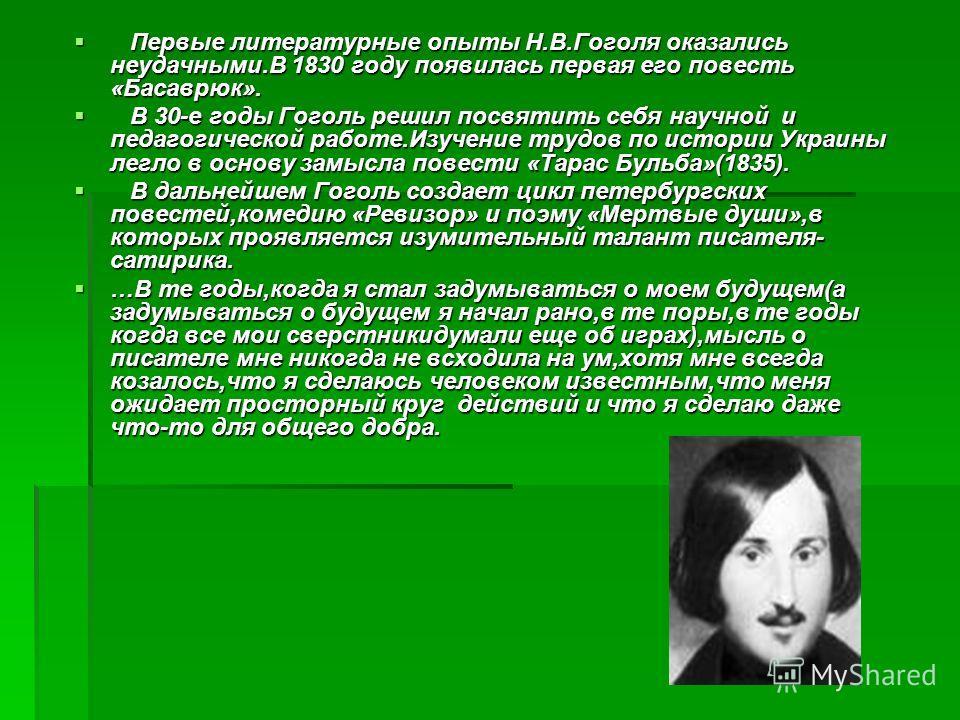 Первые литературные опыты Н.В.Гоголя оказались неудачными.В 1830 году появилась первая его повесть «Басаврюк». Первые литературные опыты Н.В.Гоголя оказались неудачными.В 1830 году появилась первая его повесть «Басаврюк». В 30-е годы Гоголь решил пос
