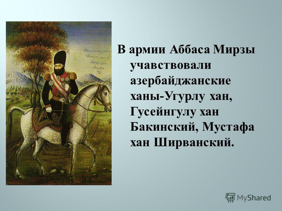 В армии Аббаса Мирзы учавствовали азербайджанские ханы - Угурлу хан, Гусейнгулу хан Бакинский, Мустафа хан Ширванский.