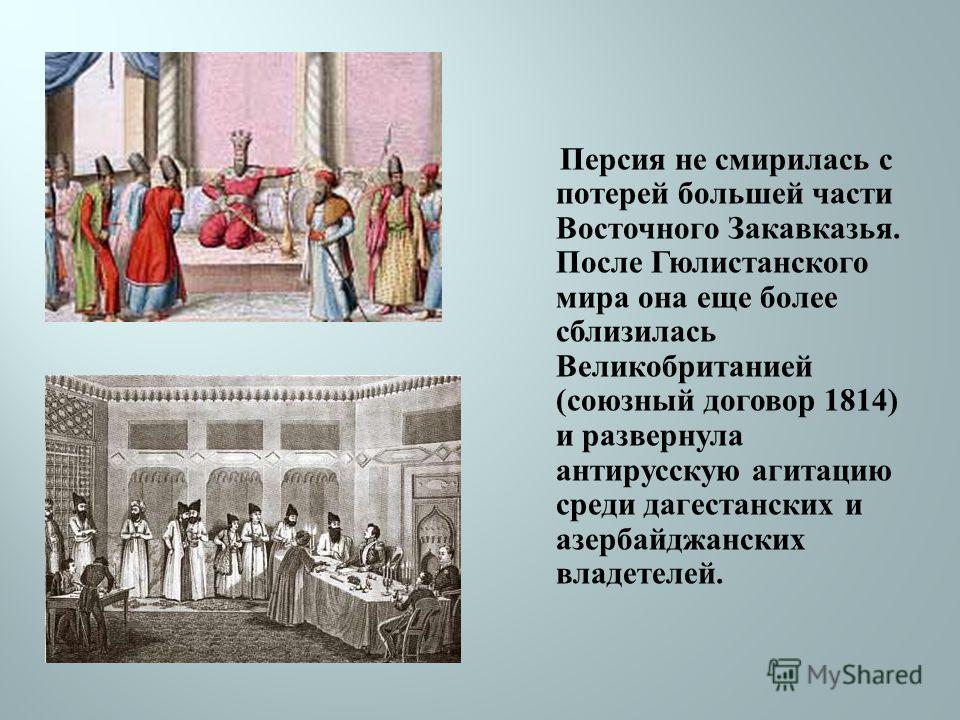 Персия не смирилась с потерей большей части Восточного Закавказья. После Гюлистанского мира она еще более сблизилась Великобританией ( союзный договор 1814) и развернула антирусскую агитацию среди дагестанских и азербайджанских владетелей.