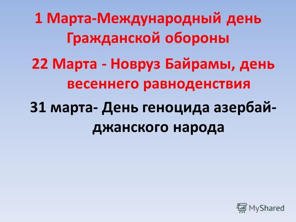 1 Марта-Международный день Гражданской обороны 22 Марта - Новруз Байрамы, день весеннего равноденствия 31 марта- День геноцида азербай- джанского народа