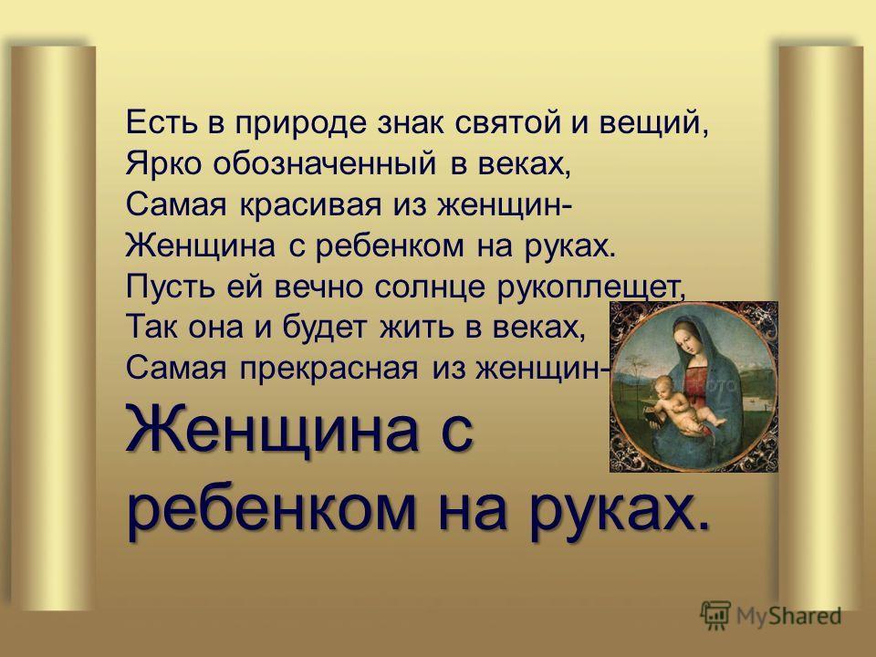 Есть в природе знак святой и вещий, Ярко обозначенный в веках, Самая красивая из женщин- Женщина с ребенком на руках. Пусть ей вечно солнце рукоплещет, Так она и будет жить в веках, Самая прекрасная из женщин- Женщина с ребенком на руках.