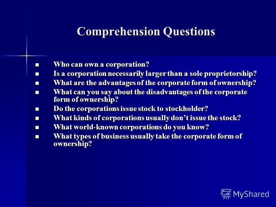 Comprehension Questions Who can own a corporation? Who can own a corporation? Is a corporation necessarily larger than a sole proprietorship? Is a corporation necessarily larger than a sole proprietorship? What are the advantages of the corporate for