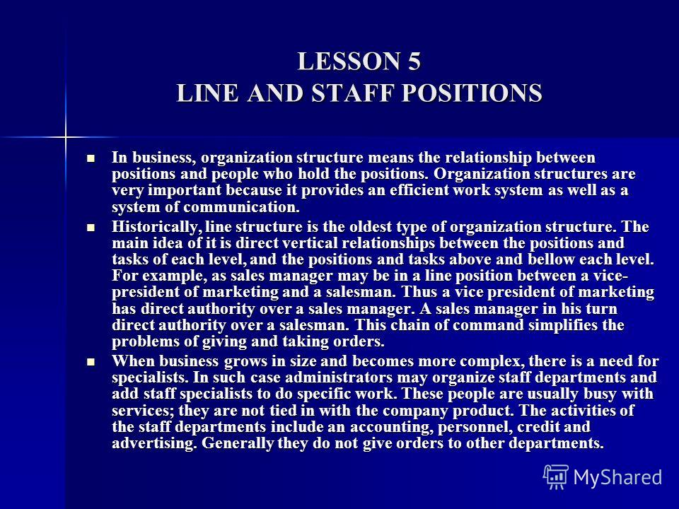 LESSON 5 LINE AND STAFF POSITIONS In business, organization structure means the relationship between positions and people who hold the positions. Organization structures are very important because it provides an efficient work system as well as a sys
