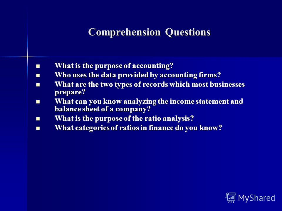 Comprehension Questions What is the purpose of accounting? What is the purpose of accounting? Who uses the data provided by accounting firms? Who uses the data provided by accounting firms? What are the two types of records which most businesses prep