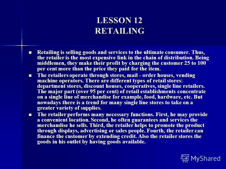 LESSON 12 RETAILING Retailing is selling goods and services to the ultimate consumer. Thus, the retailer is the most expensive link in the chain of distribution. Being middlemen, they make their profit by charging the customer 25 to 100 per cent more