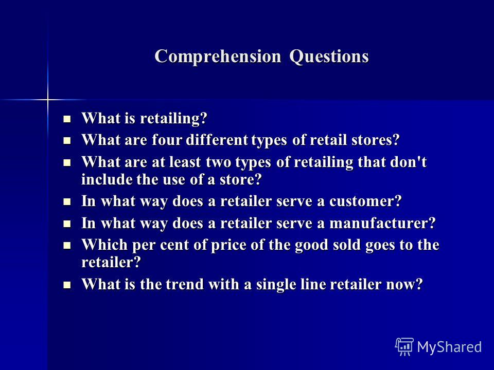 Comprehension Questions What is retailing? What is retailing? What are four different types of retail stores? What are four different types of retail stores? What are at least two types of retailing that don't include the use of a store? What are at
