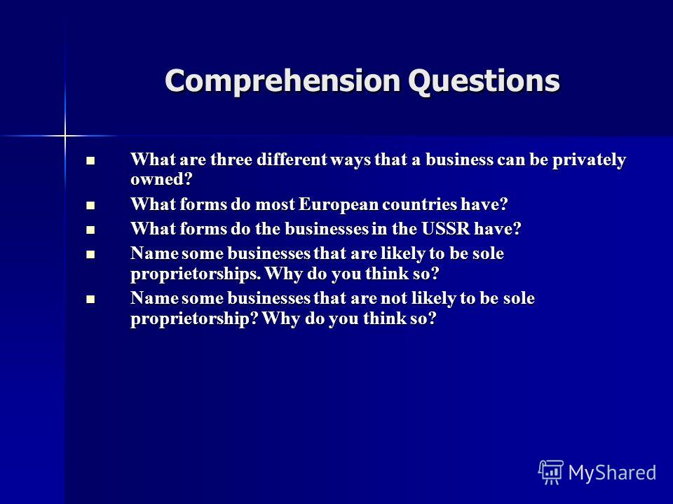 Comprehension Questions Comprehension Questions What are three different ways that a business can be privately owned? What are three different ways that a business can be privately owned? What forms do most European countries have? What forms do most