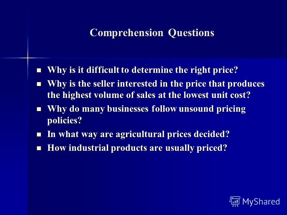 Comprehension Questions Why is it difficult to determine the right price? Why is it difficult to determine the right price? Why is the seller interested in the price that produces the highest volume of sales at the lowest unit cost? Why is the seller