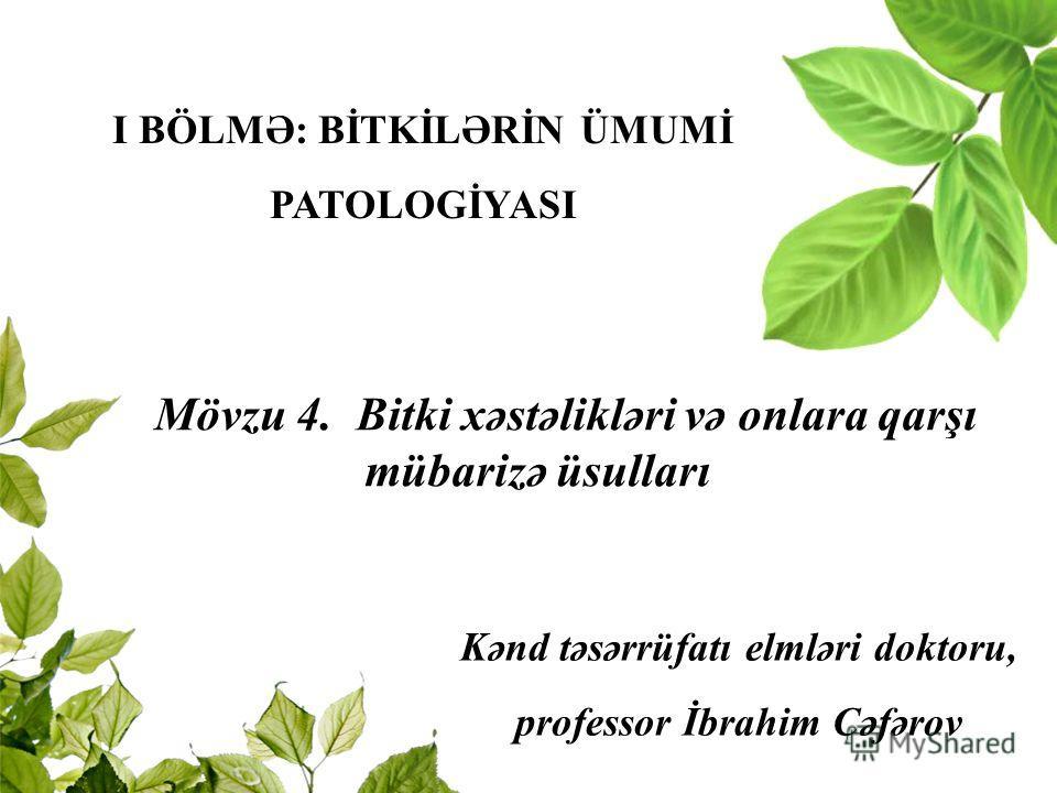Kənd təsərrüfatı elmləri doktoru, professor İbrahim Cəfərov I BÖLMƏ: BİTKİLƏRİN ÜMUMİ PATOLOGİYASI Mövzu 4. Bitki xəstəlikləri və onlara qarşı mübarizə üsulları