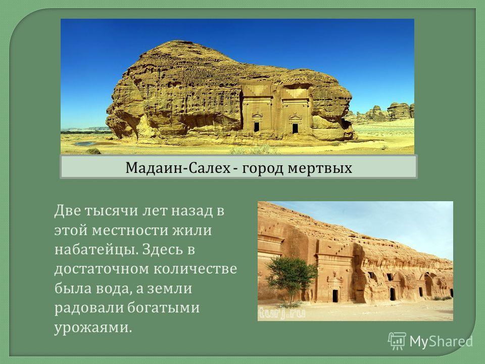 Мадаин - Салех - город мертвых Две тысячи лет назад в этой местности жили набатейцы. Здесь в достаточном количестве была вода, а земли радовали богатыми урожаями.