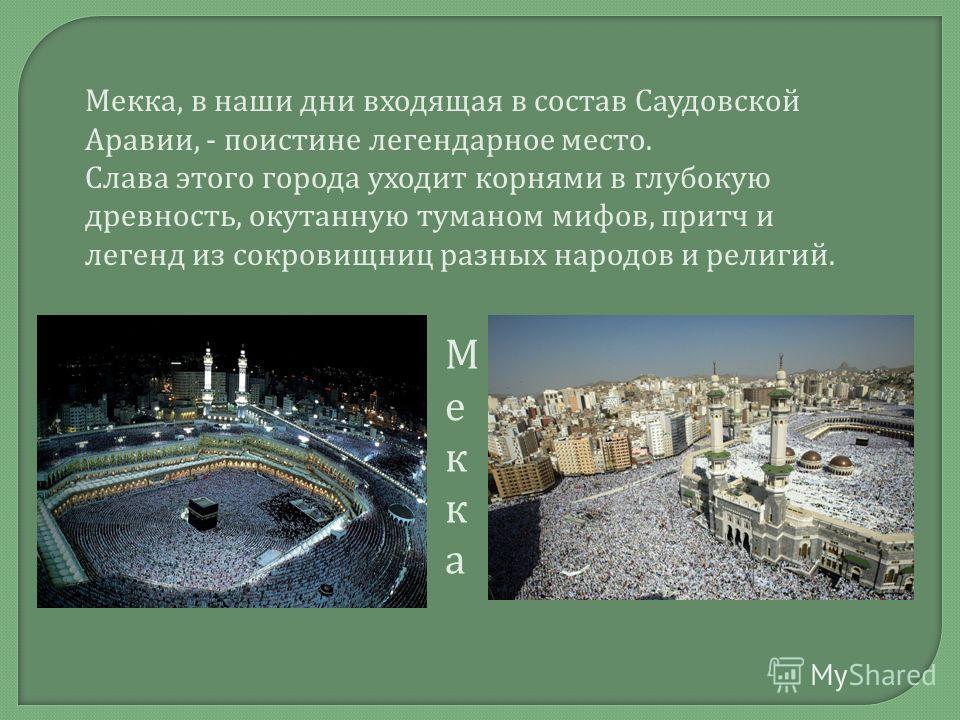 Мекка, в наши дни входящая в состав Саудовской Аравии, - поистине легендарное место. Слава этого города уходит корнями в глубокую древность, окутанную туманом мифов, притч и легенд из сокровищниц разных народов и религий. МеккаМекка