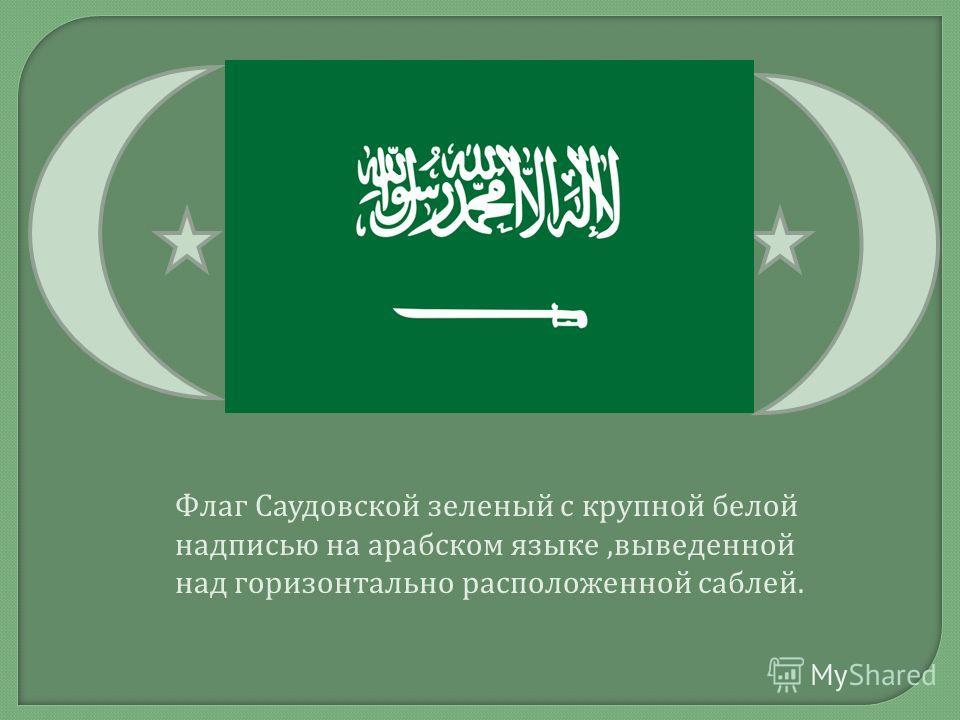 Флаг Саудовской зеленый с крупной белой надписью на арабском языке, выведенной над горизонтально расположенной саблей.