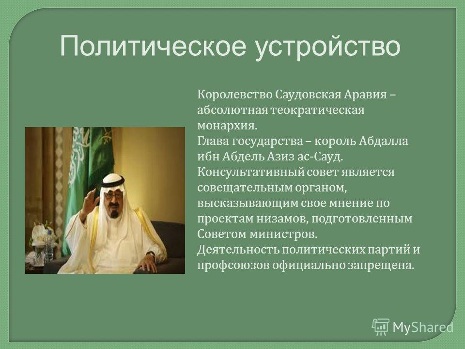 Политическое устройство Королевство Саудовская Аравия – абсолютная теократическая монархия. Глава государства – король Абдалла ибн Абдель Азиз ас - Сауд. Консультативный совет является совещательным органом, высказывающим свое мнение по проектам низа